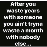 True, Sad, and Hood: After you  waste years  with someone  you ain't tryna  waste a month  with nobody  else... Sad but true..😂💯