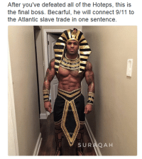 <p>he want you to stay woke but he still gonna put your ass to sleep (via /r/BlackPeopleTwitter)</p>: After you've defeated all of the Hoteps, this is  the final boss. Becarful, he will connect 9/11 to  the Atlantic slave trade in one sentence  SURAQ A H <p>he want you to stay woke but he still gonna put your ass to sleep (via /r/BlackPeopleTwitter)</p>