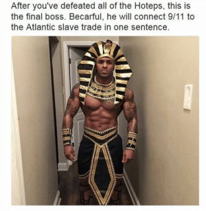 9/11, Final Boss, and All of The: After you've defeated all of the Hoteps, this is  the final boss. Becarful, he will connect 9/11 to  the Atlantic slave trade in one sentence. We are Exodias, not Exodiers