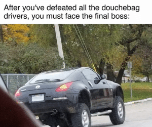 Cars, Douchebag, and Final Boss: After you've defeated all the douchebag  drivers, you must face the final boss: *Boss battle music starts*