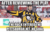 Dumb, Fucking, and Logic: AFTERREVIEWING THE PLAY  @nhl ref logic  THE PUCK ENTEREDTHE  PITTSBURGH NEL NO GOAL The intent to blow rule is so dumb. If they review it and it's a good goal, just fucking give them the goal. Stupid rule. Remember this if Ottawa loses