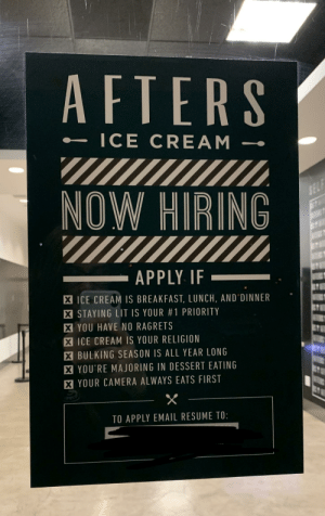 Lit, Breakfast, and Camera: AFTERS  ICE CREAM  NOW HIRING  APPLY IF_  X ICE CREAM IS BREAKFAST, LUNCH, AND DINNER  .  STAYING LIT IS YOUR #1 PRIORITY  X YOU HAVE NO RAGRETS  X ICE CREAM IS YOUR RELIGION  X BULKING SEASON IS ALL YEAR LONG  X YOU'RE MAJORING IN DESSERT EATING  X YOUR CAMERA ALWAYS EATS FIRST  TO APPLY EMAIL RESUME TO: Job qualifications are getting very specific these days.