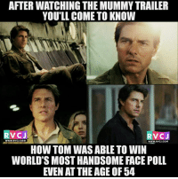 Memes, Tom Cruise, and Cruise: AFTERWATCHING THE MUMMY TRAILER  YOU'LL COME TO KNOW  V CJ  RVC J  WWW. RVCJ.COM  WWW. RVCJ.COM  HOW TOM WAS ABLE TO WIN  WORLD SMOSTHANDSOME FACE POLL  EVEN ATTHEAGE OF 54 Tom Cruise