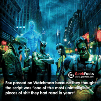 """Facts, Memes, and Shit: AG Geek  Facts  www.geekfeed.com  Fox passed on Watchmen because they thought  the script was """"one of the most unintelligiblesY  pieces of shit they had read in years"""". Quote from Lloyd Levin, producer of Watchmen. What did you think? -- 🤓 - @GeekFacts 🤔 - @GeekQuote 😎 - @GeekFeedDotCom"""