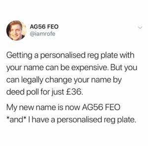 Memes, Change, and 🤖: AG56 FEO  @iamrofe  Getting a personalised reg plate with  your name can be expensive. But you  can legally change your name by  deed poll for just £36.  My new name is now AG56 FEO  *and* I have a personalised reg plate. 😂😂😂😂