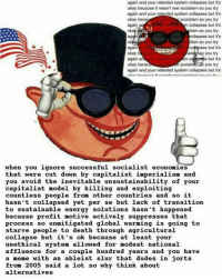 again and your retarded system collapses but it's  okay because it wasn't real socialism so you try  again and your retarded system collapses but it's  okay beca  socialism so you try  again  m collapses but it's  phism so you try  ollapses but it's  again  lism so you try  s but it's  again  okay b  you try  again an  s but it's  Social  okay becau  you try  again and your retarded system collapses but it's  when you ignore successful socialist economies  that were cut down by capitalist imperialism and  you avoid the inevitable unsustainability of your  capitalist model by killing and exploiting  countless people from other countries and so it  hasn't collapsed yet per se but lack of transition  to sustainable energy solutions hasn't happened  because profit motive actively suppresses that  process so unmitigated global warming is going to  starve people to death through agricultural  collapse but it's ok because at least your  unethical system allowed for modest national  affluence for a couple hundred years and you have  a meme with an ableist slur that dudes in jorts  from 2005 said a lot so why think about  alternatives •••••••••••••••••••••••••••••••• Comrades: 🔴@welsh_socialist 🔴@diavolo2269 🔴@socialism.and.chill 🔴@its_your_comrade_dimitri.v7 🔴@commarchist 🔴@yung.comrade 🔴@antifa.commie 🔴@god_the_skeptic 🔴@the_marxist_palpy 🔴@combarr 🔴@gracefulgrizzly1 🔴@cult.ural.revo.lution 🔴@americaforsocialistrevolution 🔴@commonsocialist 🔴@seize_the_memes 🔴@california.anarchist 🔴@kommie_kartoffel 🔴@im_a_socialist 🔴@libertarian.socialist.v3 🔴@welsh_communists 🔴@communistadelpueblo DM FOR COMRADE✋ •••••••••••••••••••••••••••••••• communism socialism marxism marx engels lenin luxemburg kropotkin ussr cccp yugoslavia trump notmypresident usa cuba democrats gop ancap ancom capitalism fascism economics hitler nazis politics bourgeoisie proletariat revolution hammerandsickle