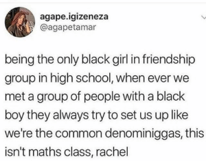 School, Black, and Common: agape.igizeneza  @agapetamar  being the only black girl in friendship  group in high school, when ever we  met a group of people with a black  boy they always try to set us up like  we're the common denominiggas, this  isn't maths class, rachel I feel you guys would really hit it off