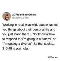 "Dank, Life, and Memes: AGAR and 99 Others  @Utterly_Black  Working in retail was wild, people just tell  you things about their personal life and  you just stand there... Not knowin' how  to respond to ""l'm going to a funeral"" or  ""T'm getting a divorce"" like that sucks..  $13.48 is your total  @Memes 😊"