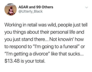 """Life, Black, and How To: AGAR and 99 Others  @Utterly_Black  Working in retail was wild, people just tell  you things about their personal life and  you just stand there... Not knowin' how  to respond to """"'m going to a funeral"""" or  """"I'm getting a divorce"""" like that sucks...  $13.48 is your total Would you like cash back"""