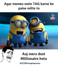 Gooo, Memes, and Indianpeoplefacebook: Agar memes mein TAG karne ke  paise milte to  Aaj mera dost  Millionaire hota  GOoO /laughingcolours