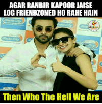 fact :p: AGAR RANBIR KAPOOR JAISE  LOG FRIENDZONED HO RAHE HAIN  Radio  LA GRING  Then Who The Hell We Are fact :p