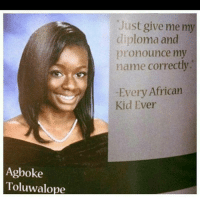 Agboke  Toluwalope  Just give me my  diploma and  pronounce my  name correctly.  Every African  Kid Ever