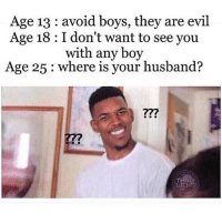 Age 13 avoid boys, they are evil  Age 18 I don't want to see you  with any boy  Age 25 where is your husband?  THRU  LEN 😂???😂??? ComePartyOnaRealPage🎈