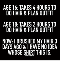 RELEVANT. - relatable rebel rebelcircus quotes lol funny humor memes rebelcircusquotes love inspo goals circus photooftheday instalike picoftheday instadaily followme bestoftheday: AGE 16: TAKES 4 HOURS TO  DO HAIR & PLAN OUTFIT  AGE 18: TAKES 2 HOURS TO  DO HAIR & PLAN OUTFIT  NOW: I BRUSHED MY HAIR 3  DAYS AGO & I HAVE NO IDEA  WHOSE SHIRT THIS IS  3A  TT TT R  I ID  S FI S FI Al  RT AIS  SF All  RT RT HO  00  00  00 YN IS  NH  4A 2A DATs  SL  L EHR  &K& SIl  K& U  US &  R TA R ROE  AR R0E  TA  RTI  TH 8  8: A B S  1H -AO  EO EO W YS  GD GD。AY  ND RELEVANT. - relatable rebel rebelcircus quotes lol funny humor memes rebelcircusquotes love inspo goals circus photooftheday instalike picoftheday instadaily followme bestoftheday