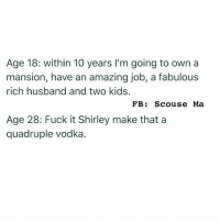 Memes, 🤖, and Fabulous: Age 18: within 10 years I'm going to own  a  mansion, have an amazing job, a fabulous  rich husband and two kids.  FB  Scouse Ma  Age 28: Fuck it Shirley make that a  quadruple vodka 😀 (@scouse_ma)