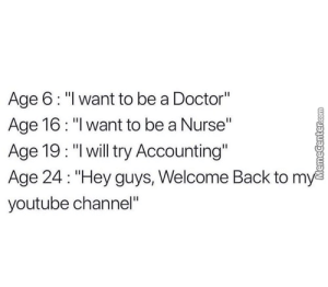 """Life goals by curlysass MORE MEMES: Age 6: """"l want to be a Doctor""""  Age 16: """"I want to be a Nurse""""  Age 19: """"lwill try Accounting""""  Age 24: """"Hey guys, Welcome Back to m  youtube channel"""" Life goals by curlysass MORE MEMES"""