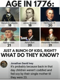 Children, Memes, and Aaron Burr: AGE IN 1776:  Marquis de Lafayette:  18  James Monroe:  18  Henry Lee Ill:  20  SHE  Nathan Hale:  21  Aaron Burr:  20  Alexander Hamilton:  21  JUST A BUNCH OF KIDS, RIGHT?  WHAT DO THEY KNOw?  Jonathan David Ivey  It's probably because back in that  day children weren't coddled and  fed soy by their single mother til  they were 23. (GC)