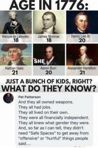 "Memes, Aaron Burr, and Jobs: AGE IN 1776  Marquis de Lafayette:  18  James Monroe:  18  Henry Lee llI:  20  SHE  Nathan Hale:  21  Aaron Burr:  20  Alexander Hamilton:  21  JUST A BUNCH OF KIDS, RIGHT?  WHAT DO THEY KNOW?  Pat Patterson  And they all owned weapons.  They all had jobs.  They all lived on their own.  They were all financially independent.  They all knew what gender they were.  And, so far as I can tell, they didn't  need ""Safe Spaces"" to get away from  ""offensive"" or ""hurtful"" things people  said. Boom!"
