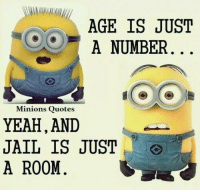 LIKE|SHARE|TAG: AGE IS JUST  A NUMBER  Minions Quotes  YEAH, AND  JAIL IS JUST  A ROOM. LIKE|SHARE|TAG