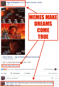 Community, Crying, and Dank: Age of Empires  shared  Callum Bundy's photo  3 hrs.  It's over Anakin!  I'm in the  Iron Age!  MEMES MAKE  DREAMS  COME  TRUE  You underestimate  my tower  Don r try it...  Callum Bundy  Age of Empire  emes Community  19 April at 23:29  AoE 1 memes! Now where'  AoE 1 HD?  Credits: Agen Kolar-core  212 Comments  A  O Luis Cruz, Daniel Guevara and 2.5k others  Like Comment  Share  Top comments  Write a comment...  Agen Kolar-core Thank you guys so much for the share omg lam crying  Like Re  Just now STARTED FROM THE BOTTOM  NOW WE HERE