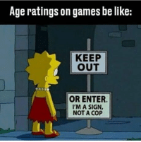 Be Like, Steam, and Tumblr: Age ratings on games be like:  KEEP  OUT  OR ENTER  'M A SIGN  NOT A COP welovegamingz:Steam's age restriction in a nutshell too.