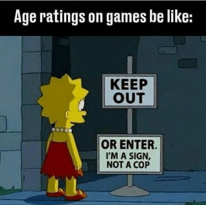 Be Like, Steam, and Games: Age ratings on games be like:  KEEP  OUT  OR ENTER  'M A SIGN  NOT A COP Steam's age restriction in a nutshell too.