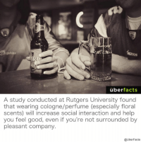 Memes, 🤖, and Rutgers: AGE  uber  facts  A study conducted at Rutgers University found  that wearing cologne/perfume (especially floral  scents) will increase social interaction and help  you feel good, even if you're not surrounded by  pleasant company.  @UberFacts Smell good – Feel good. https://www.instagram.com/uberfacts/