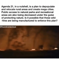 """The Hunger Games, Life, and Memes: Agenda 21, in a nutshell, is a plan to depopulate  and relocate rural areas and create mega cities.  Public access to natural parks and recreational  areas are also being decreased under the guise  of protecting nature. Is it possible that these wild  -fires are being manufactured to enforce this plan?  @foundconscious @Regran_ed from @foundconscious - Check out my post on """"The Hunger Games Society"""" for more information about Agenda 21 plans. There is a plan to have you relocated to urbanised areas and mega smart cities. This is part of the """"sustainable development"""", in hopes of preserving and protecting nature.... —— The Republican National Committee characterized the United Nations' Agenda 21 as """"destructive strategies for sustainable development."""" Included in this resolution was the RNC's condemnation of the """"insidious nature"""" of Agenda 21, and the recommendation by the RNC to adopt this resolution at the 2012 RNC Convention. An increasing backlash against this 19-year-old nonbinding U.N. plan shows how a conspiracy theory can become part of a major party's platform. —— How did a 40-chapter U.N. work plan on sustainable development, published in 1992, foster such a fervent backlash among conservative groups? Agenda 21, first revealed at the U.N. Conference on Environment and Development in Rio de Janeiro in 1992, aimed to address environmental and development concerns through global partnership initiatives. While the plan covered everything from the sharing of educational resources to strategies for economic and environmental development, conservative groups have focused primarily on its fourth section — titled """"the means for implementation"""" — as revealing Agenda 21's true and, for them, insidious nature. —— The anti-Agenda 21 critique entered the conservative mainstream in an October 2009 article in the American Thinker. Scott Strzelcky and Richard Rothschild charged that, through the implementation of """"smart growth"""" initiative"""