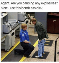 Ass, Be Like, and Dick: Agent: Are you carrying any explosives?  Man: Just this bomb ass dick Just be like Terry- (Latest 18+ edition, Part- 5)