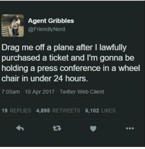 Fuck You, Twitter, and Fuck: Agent Gribbles  @FriendlyNerd  Drag me off a plane after I lawfully  purchased a ticket and I'm gonna be  holding a press conference in a wheel  chair in under 24 hours  7:05am 10 Apr 2017 Twitter Web Client  19 REPLIES 4,895 RETWEETS 6,102 LIKES Fuck you pay me