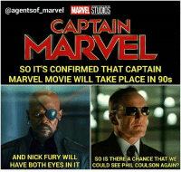 10-15 years younger Phil Coulson? Please Marvel. . . . . . . . . . . [ captainamericacivilwar doctorstrange thor spiderman avengers hulk robertdowneyjr blackpanther steverogers tonystark mcu marvel peterparker rdj theavengers thanos marvelcomics spidermanhomecoming agentsofshield civilwar captainamerica ironman deadpool starlord blackwidow groot scarletwitch wintersoldier buckybarnes ]: @agentsof_marvel MARVEL STUDIOS  CAPTAIN  MARVEL  SO IT'S CONFIRMED THAT CAPTAIN  MARVEL MOVIE WILL TAKE PLACE IN 90s  AND NICK FURY WILL so IsT  HAVE BOTH EYES IN IT COULD SEE PHIL COULSON AGAIN?  SO IS THEREA CHANCE THAT WE 10-15 years younger Phil Coulson? Please Marvel. . . . . . . . . . . [ captainamericacivilwar doctorstrange thor spiderman avengers hulk robertdowneyjr blackpanther steverogers tonystark mcu marvel peterparker rdj theavengers thanos marvelcomics spidermanhomecoming agentsofshield civilwar captainamerica ironman deadpool starlord blackwidow groot scarletwitch wintersoldier buckybarnes ]