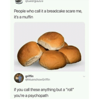 """Memes, Scare, and 🤖: aGeorgiazu3  People who call it a breadcake scare me,  it's a muffin  griffin  @MuenchowGriffin  if you call these anything but a """"roll""""  you're a psychopath It's a fuckin bun, people"""