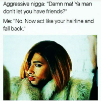 "Fall, Friends, and Hairline: Aggressive nigga: ""Damn ma! Ya man  don't let you have friends?""  Me: ""No. Now act like your hairline and  fall back ✋Back tf up, partna 💁👎✌😂😂😂😂😂😂💃💃"
