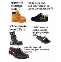 """Chill, Facts, and Pussy: aggressive  white boys who  boyfriend  call you """"nigga"""" on  boots Xbox Live sneakers  school shooter  come to  i didn't boots 12's  chill,i came to  i get pussy tonight  slides  guys who have rich  fathers and go to Starbucks  shoes facts 😂😂😂"""