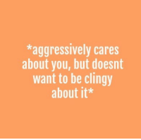 You, Clingy, and  Want: *aggressively cares  about you, but doesnt  want to be clingy  about it