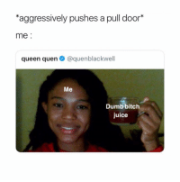 me at work: aggressively pushes a pull door*  me  queen quen@quenblackwell  Me  Dumb bitch  juice me at work
