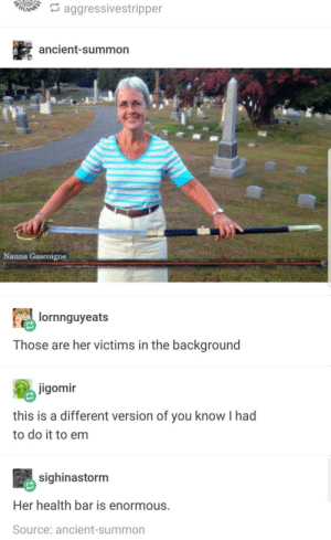 Ancient, Her, and Source: aggressivestripper  ancient-summon  Nanna Gascoigne  lornnguyeats  Those are her victims in the background  jigomir  this is a different version of you know I had  to do it to em  sighinastorm  Her health bar is enormous.  Source: ancient-summon Beatrix Kiddo has aged well.