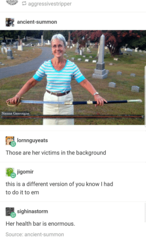 Ancient, Her, and Source: aggressivestripper  ancient-summon  Nanna Gascoigne  lornnguyeats  Those are her victims in the background  jigomin  this is a different version of you know I had  to do it to em  sighinastorm  Her health bar is enormous.  Source: ancient-summon Beatrix Kiddo has aged well.