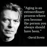 """Aging is an  extraordinary  process where  you become  the person you  always should  have been  David Bowie Such a wonderful thing......"