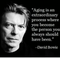 """Aging is an  extraordinary  process where  you become  the person you  always should  have been  -David Bowie"