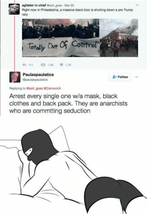 the-anarcho-raver:  ;) seduction.: agitator in chief esoit goes Mar 25  Right now in Philadelphia, a massive black bloc is shutting down a pro Trump  rally  111  12K1.7  Paulaspaulatics  Opaulaspaulatics  Follow  Replying to soit goes &Cemovich  Arrest every single one w/a mask, black  clothes and back pack. They are anarchists  who are commtting seduction the-anarcho-raver:  ;) seduction.