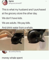 Money, Kids, and Water: Agnes  eAgnesJones87  This is what my husband and I purchased  at the grocery store the other day.  We don't have kids.  We are adults. We pay bills.  And drink water from a whale.  @LowkeyNerdy  money whale spent What an overwhaleming situation