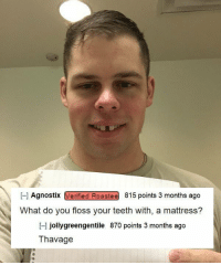 Mattress, Teeth, and You: - Agnostix Verified Roastee 815 points 3 months ago  What do you floss your teeth with, a mattress?  -l jollygreengentile 870 points 3 months ago  Thavage