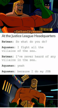 AGothamCty Memes  At the Justice League Headquarters  Batman: So what do you do?  Aquaman.  I fight all the  villains of the sea  Batman: I've never heard of any  villains in the sea  Aquaman  yeah  Aquaman.  because I do my JOB Happy Monday, now back off to work with you! 😜  ☆WonderWoman  #GothamCityMemes