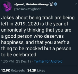 witchesversuspatriarchy:Leave your trash in 2019: Agraet , Yulelide Bunny *  @rosaskittyghost  Jokes about being trash are being  left in 2019. 2020 is the year of  unironically thinking that you are  a good person who deserves  happiness, and that you aren't a  thing to be mocked but a person  to be celebrated.  1:35 PM · 25 Dec 19 · Twitter for Android  12.9K Retweets 34.2K Likes witchesversuspatriarchy:Leave your trash in 2019
