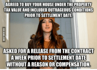 stacy: AGREED TO BUY YOUR HOUSE UNDER THE PROPERTY  TAX VALUE ANDINCLUDEDOUTRAGEOUSCONDITIONS  PRIOR TO SETTLEMENT DATE.  ASKED FOR A RELEASE FROM THE CONTRACT  A WEEK PRIOR TO SETTLEMENT DATE  WITHOUTAREASON ORICOMPENSATION