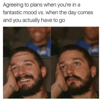 Funny, Mood, and Guess: Agreeing to plans when you're in a  fantastic mood vs. when the day comes  and you actually have to go  ie dave  MG: I guess this is the end...😩
