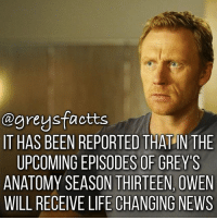 Life, Memes, and News: agreysfactts  IT HAS BEEN REPORTED THAT INTHE  UPCOMINGEPISODES OF GREY'S  ANATOMY SEASON THIRTEEN, OWEN  WILL RECEIVE LIFE CHANGING NEWS 400th Post! Sneak Peek Photo 13x23! 👆🏻💃🏻 + Fact: It has been reported that in the upcoming episodes of grey's anatomy season thirteen, Owen will receive life changing news! 👏🏻😬 + - greysanatomy greys greysfacts greysabc