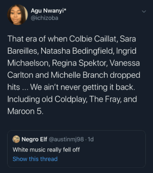 Don't don't make bangers like they used too (via /r/BlackPeopleTwitter): Agu Nwanyi*  @ichizoba  That era of when Colbie Caillat, Sara  Bareilles, Natasha Bedingfield, Ingrid  Michaelson, Regina Spektor, Vanessa  Carlton and Michelle Branch dropped  hits... We ain't never getting it back.  Including old Coldplay, The Fray, and  Maroon 5.  Negro Elf @austinmj98 1d  White music really fell off  Show this thread Don't don't make bangers like they used too (via /r/BlackPeopleTwitter)