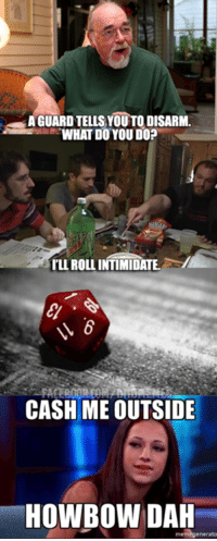 #GYGAXTUESDAYBUTREALLYFRIDAY  Hey guys! Hedron here. It's been a while since I've posted one of these. But hey, life and stuff.: AGUARD TELLS YOUTO DISARM  WHAT DO YOU DO?  ILLROLL INTIMIDATE  CASH ME OUTSIDE  HOWBOW DAH  enerato #GYGAXTUESDAYBUTREALLYFRIDAY  Hey guys! Hedron here. It's been a while since I've posted one of these. But hey, life and stuff.